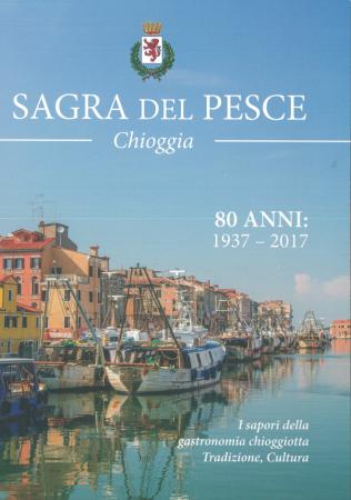 Sagra del Pesce di Chioggia. 80 anni 1937-2017: storia e vita. I sapori della gastronomia chioggiotta. Tradizione e cultura
